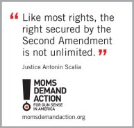 "Quote by Justice Scalia ""Like most rights, the right secured by the Second Amendment is not unlimited"" via Moms Demand Action (momsdemandaction.org)"